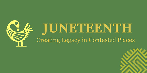 JUNETEENTH: Creating Legacy in Contested Places